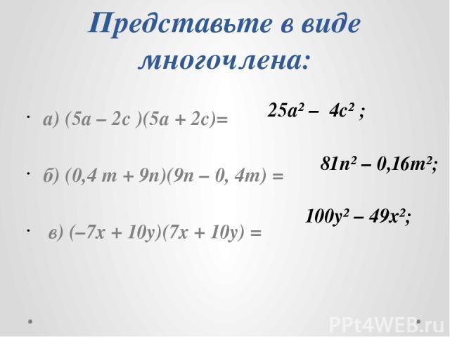 Представьте в виде многочлена: а) (5а – 2с )(5а + 2с)= б) (0,4 m + 9n)(9n – 0, 4m) = в) (–7х + 10y)(7х + 10y) = 25а² – 4с² ; 81n² – 0,16m²; 100y² – 49x²;