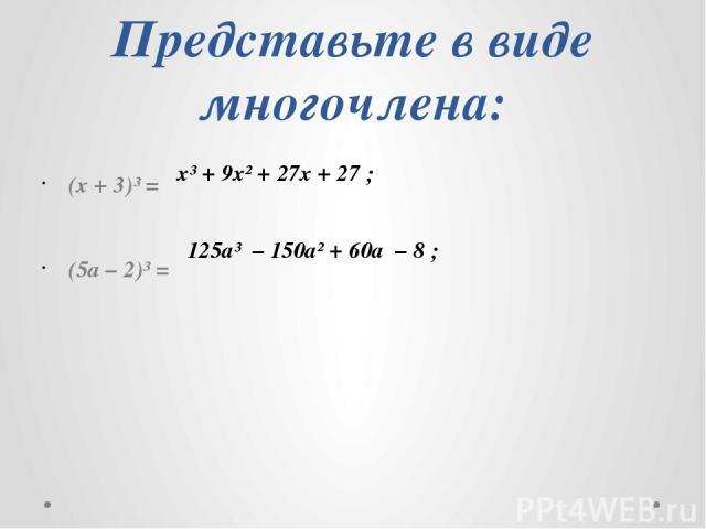 Представьте в виде многочлена: (x + 3)³ = (5a – 2)³ = х³ + 9х² + 27х + 27 ; 125а³ – 150а² + 60а – 8 ;