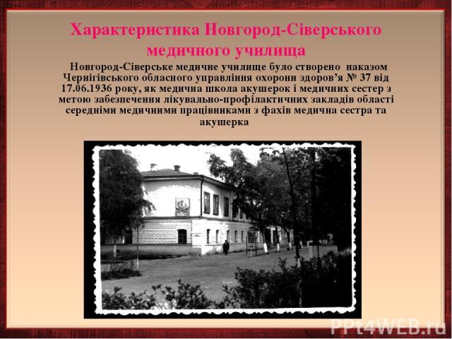 Характеристика Новгород-Сіверського медичного училища Новгород-Сіверське медичне училище було створено наказом Чернігівського обласного управління охорони здоров'я № 37 від 17.06.1936 року, як медична школа акушерок і медичних сестер з метою забезпе…