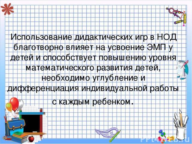 Использование дидактических игр в НОД благотворно влияет на усвоение ЭМП у детей и способствует повышению уровня математического развития детей, необходимо углубление и дифференциация индивидуальной работы с каждым ребенком.