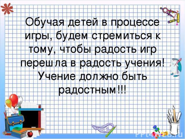 Обучая детей в процессе игры, будем стремиться к тому, чтобы радость игр перешла в радость учения! Учение должно быть радостным!!!