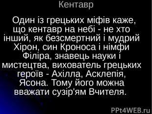 Кентавр Один із грецьких міфів каже, що кентавр на небі - не хто інший, як безсм
