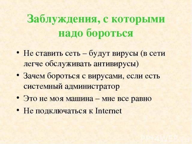 Заблуждения, с которыми надо бороться Не ставить сеть – будут вирусы (в сети легче обслуживать антивирусы) Зачем бороться с вирусами, если есть системный администратор Это не моя машина – мне все равно Не подключаться к Internet