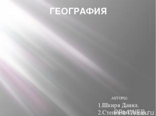 ГЕОГРАФИЯ АВТОРЫ: 1.Шкиря Данил. 2.Степанян Степан.