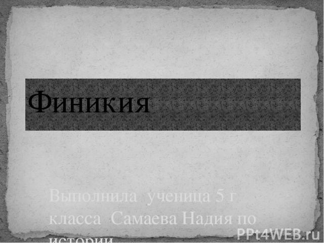 Выполнила ученица 5 г класса Самаева Надия по истории Финикия