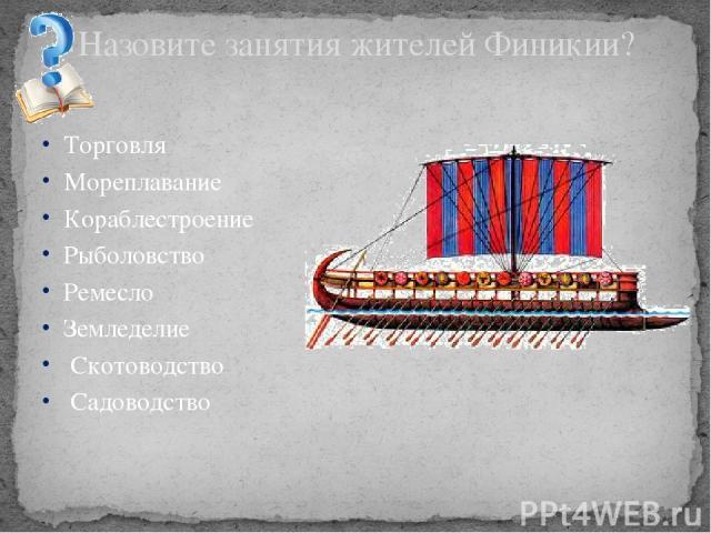 Торговля Мореплавание Кораблестроение Рыболовство Ремесло Земледелие Скотоводство Садоводство Назовите занятия жителей Финикии?