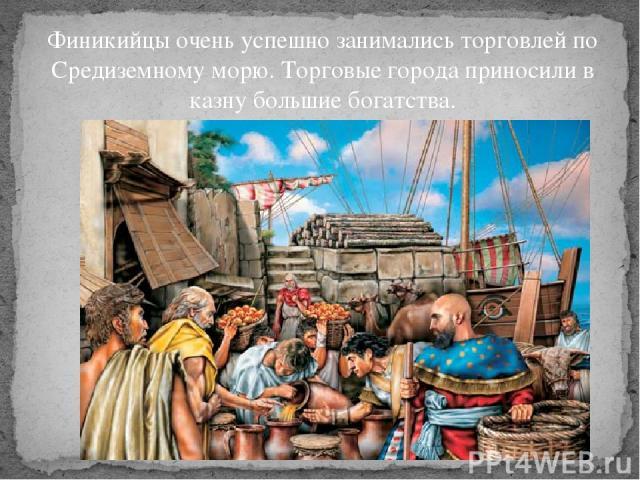 Финикийцы очень успешно занимались торговлей по Средиземному морю. Торговые города приносили в казну большие богатства.