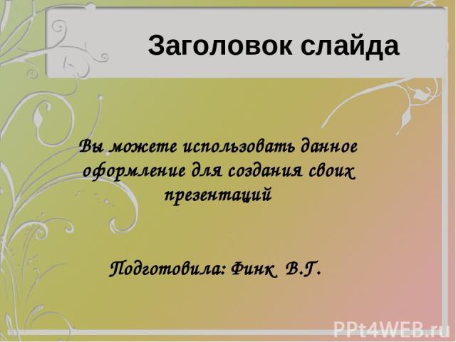 Заголовок слайда Вы можете использовать данное оформление для создания своих презентаций Подготовила: Финк В.Г.
