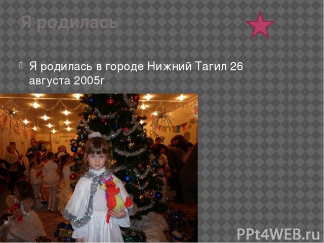 Я родилась Я родилась в городе Нижний Тагил 26 августа 2005г