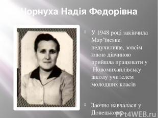 Чорнуха Надія Федорівна У 1948 році закінчила Мар'їнське педучилище, зовсім юною