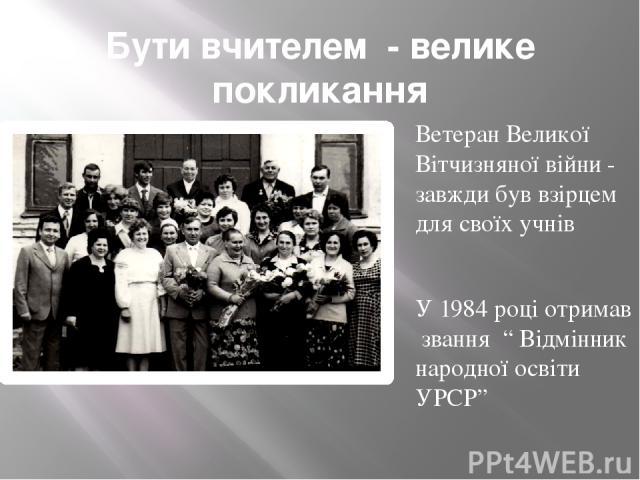 """Бути вчителем - велике покликання Ветеран Великої Вітчизняної війни - завжди був взірцем для своїх учнів У 1984 році отримав звання """" Відмінник народної освіти УРСР"""""""