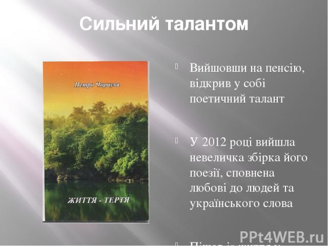 Сильний талантом Вийшовши на пенсію, відкрив у собі поетичний талант У 2012 році вийшла невеличка збірка його поезії, сповнена любові до людей та українського слова Пішов із життя у грудні 2014 року, не доживши місяць до 90-ліття