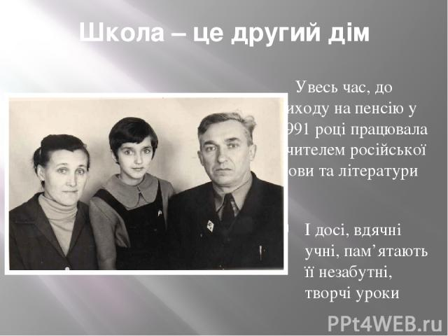 Школа – це другий дім Увесь час, до виходу на пенсію у 1991 році працювала вчителем російської мови та літератури І досі, вдячні учні, пам'ятають її незабутні, творчі уроки