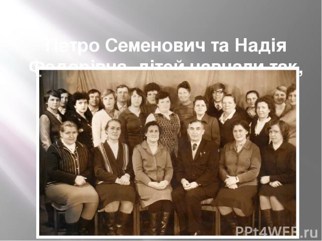 Петро Семенович та Надія Федорівна дітей навчали так, як жили…