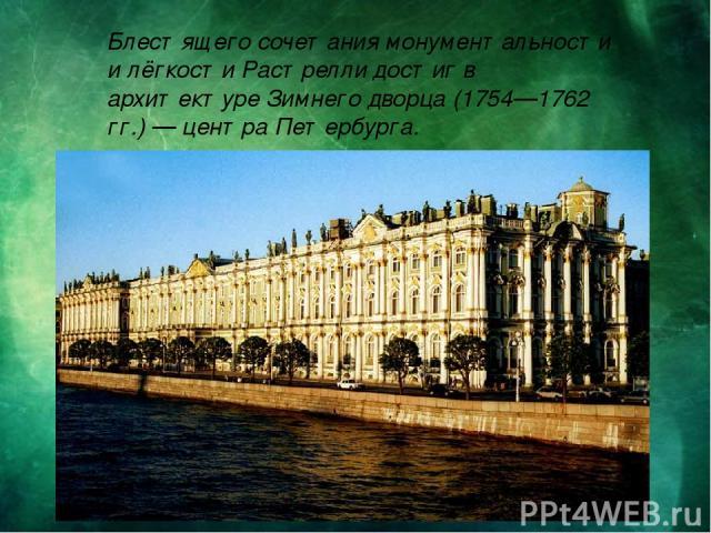Блестящего сочетания монументальности и лёгкости Растрелли достиг в архитектуре Зимнего дворца (1754—1762 гг.) — центра Петербурга.