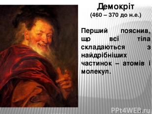 Демокріт (460 – 370 до н.е.) Перший пояснив, що всі тіла складаються з найдрібні