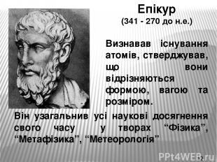 Епікур (341 - 270 до н.е.) Визнавав існування атомів, стверджував, що вони відрі