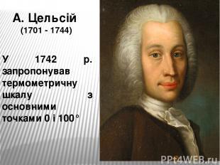 А. Цельсій (1701 - 1744) У 1742 р. запропонував термометричну шкалу з основними