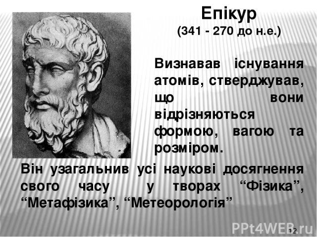 """Епікур (341 - 270 до н.е.) Визнавав існування атомів, стверджував, що вони відрізняються формою, вагою та розміром. Він узагальнив усі наукові досягнення свого часу у творах """"Фізика"""", """"Метафізика"""", """"Метеорологія"""""""