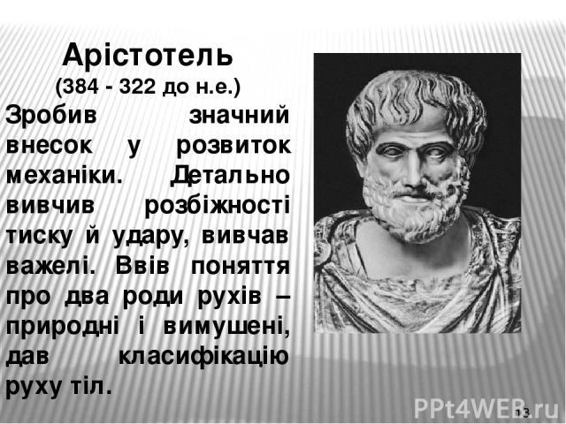 Арістотель (384 - 322 до н.е.) Зробив значний внесок у розвиток механіки. Детально вивчив розбіжності тиску й удару, вивчав важелі. Ввів поняття про два роди рухів – природні і вимушені, дав класифікацію руху тіл.