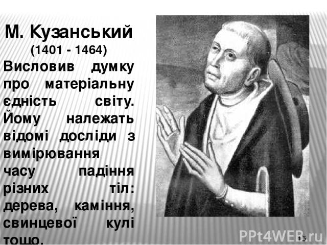 М. Кузанський (1401 - 1464) Висловив думку про матеріальну єдність світу. Йому належать відомі досліди з вимірювання часу падіння різних тіл: дерева, каміння, свинцевої кулі тощо.