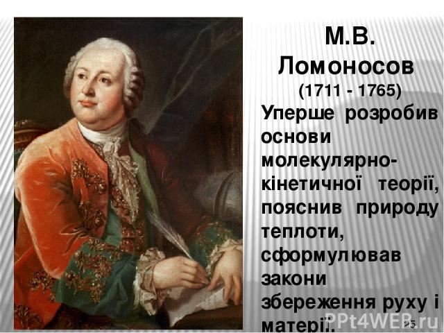 М.В. Ломоносов (1711 - 1765) Уперше розробив основи молекулярно-кінетичної теорії, пояснив природу теплоти, сформулював закони збереження руху і матерії.
