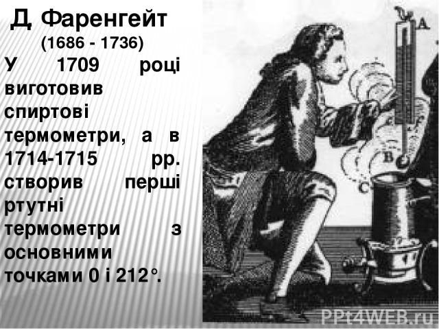 Д. Фаренгейт (1686 - 1736) У 1709 році виготовив спиртові термометри, а в 1714-1715 рр. створив перші ртутні термометри з основними точками 0 і 212°.