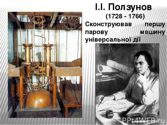 І.І. Ползунов (1728 - 1766) Сконструював першу парову машину універсальної дії