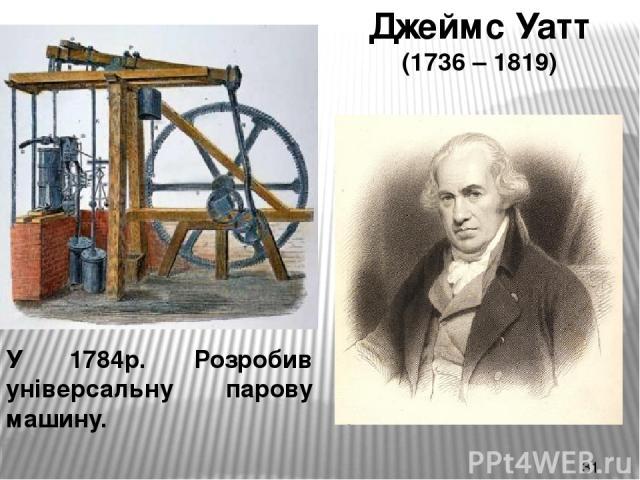 Джеймс Уатт (1736 – 1819) У 1784р. Розробив універсальну парову машину.