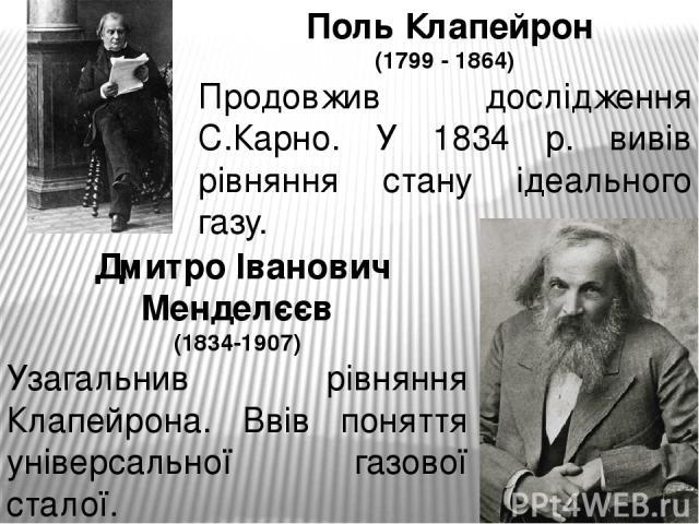 Поль Клапейрон (1799 - 1864) Продовжив дослідження С.Карно. У 1834 р. вивів рівняння стану ідеального газу. Дмитро Іванович Менделєєв (1834-1907) Узагальнив рівняння Клапейрона. Ввів поняття універсальної газової сталої.
