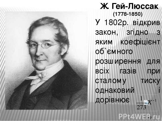 Ж. Гей-Люссак (1778-1850) У 1802р. відкрив закон, згідно з яким коефіцієнт об`ємного розширення для всіх газів при сталому тиску однаковий і дорівнює