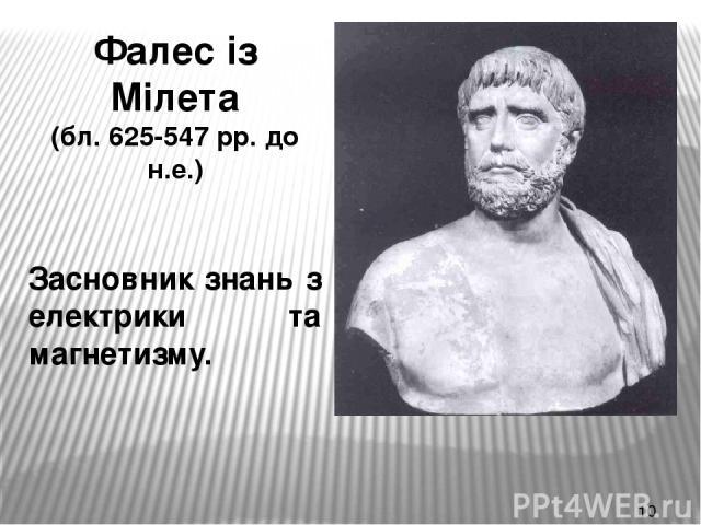 Фалес із Мілета (бл. 625-547 рр. до н.е.) Засновник знань з електрики та магнетизму.