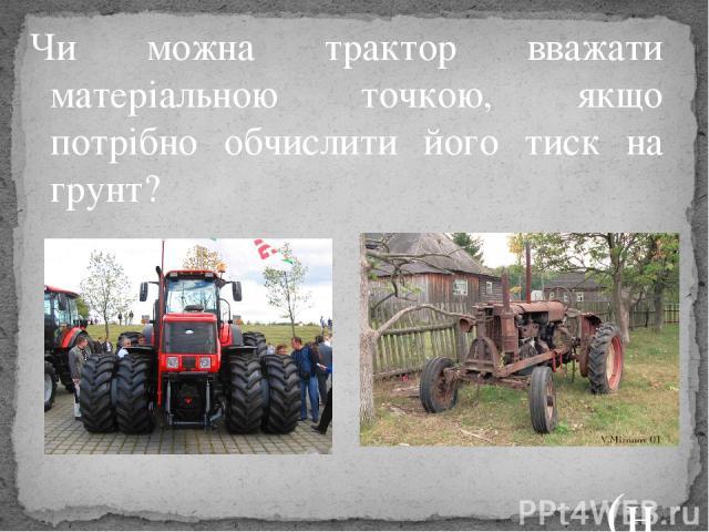 Чи можна трактор вважати матеріальною точкою, якщо потрібно обчислити його тиск на грунт? (ні)