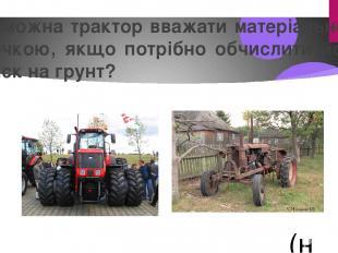 Чи можна трактор вважати матеріальною точкою, якщо потрібно обчислити його тиск