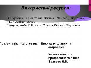 Використані ресурси: В. Сиротюк, В. Баштовий, Фізика - 10 клас., Підручник – К: