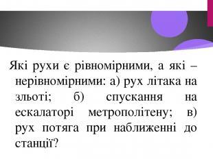 Які рухи є рівномірними, а які – нерівномірними: а) рух літака на зльоті; б) спу