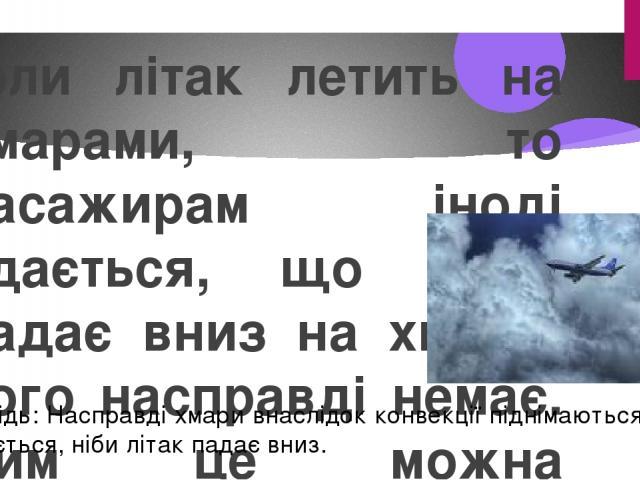 Коли літак летить на хмарами, то пасажирам іноді здається, що літак падає вниз на хмари, чого насправді немає. Чим це можна пояснити? Відповідь: Насправді хмари внаслідок конвекції піднімаються вгору і здається, ніби літак падає вниз.