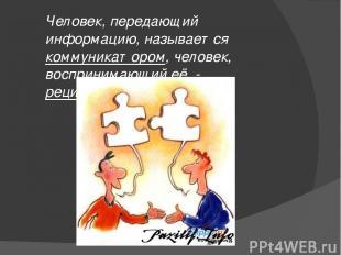 Человек, передающий информацию, называется коммуникатором, человек, воспринимающ