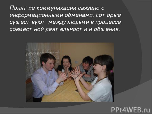Понятие коммуникации связано с информационными обменами, которые существуют между людьми в процессе совместной деятельности и общения.