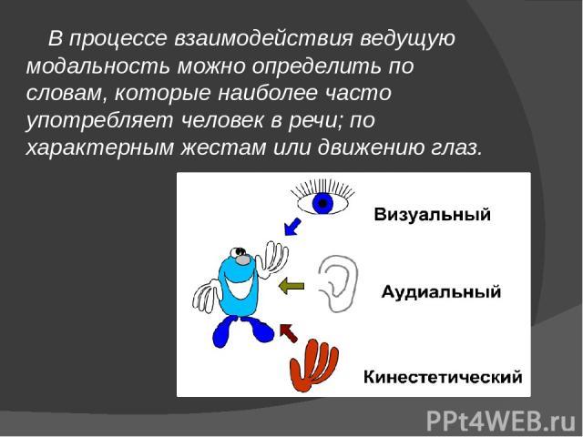 В процессе взаимодействия ведущую модальность можно определить по словам, которые наиболее часто употребляет человек в речи; по характерным жестам или движению глаз. В процессе взаимодействия ведущую модальность можно определить по словам, которые н…