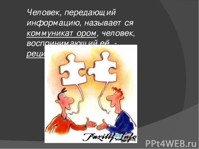 Человек, передающий информацию, называется коммуникатором, человек, воспринимающий её, - реципиентом.