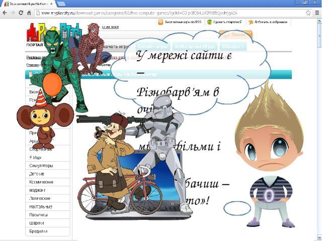 У мережі сайти є – Різнобарв'ям в очі б'є: Там мультфільми і кіно… Раптом бачиш – щось «не то»!