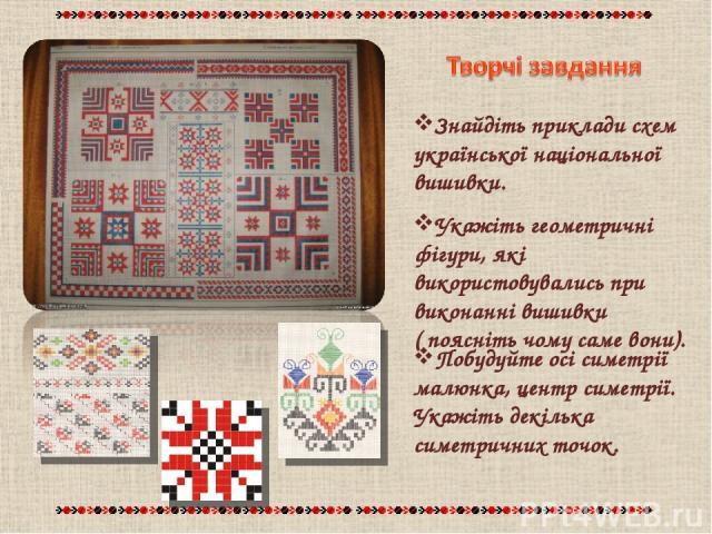 Знайдіть приклади схем української національної вишивки. Побудуйте осі симетрії малюнка, центр симетрії. Укажіть декілька симетричних точок. Укажіть геометричні фігури, які використовувались при виконанні вишивки ( поясніть чому саме вони).