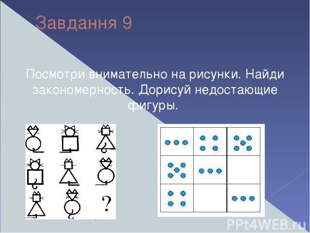 Завдання 9 Посмотри внимательно на рисунки. Найди закономерность. Дорисуй недостающие фигуры.