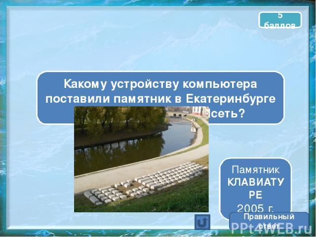 Какому устройству компьютера поставили памятник в Екатеринбурге на набережной реки Исеть? Памятник КЛАВИАТУРЕ 2005 г. Правильный ответ 5 баллов