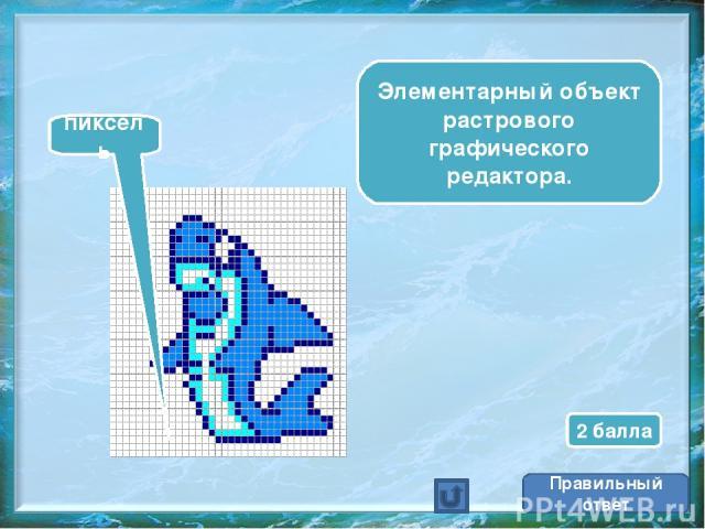 Элементарный объект растрового графического редактора. пиксель Правильный ответ 2 балла