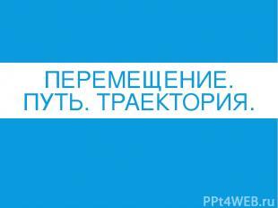 ПЕРЕМЕЩЕНИЕ. ПУТЬ. ТРАЕКТОРИЯ. Анисимова М.А.