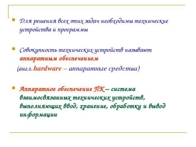 Для решения всех этих задач необходимы технические устройства и программы Совокупность технических устройств называют аппаратным обеспечением (англ. hardware – аппаратные средства) Аппаратное обеспечение ПК – система взаимосвязанных технических устр…
