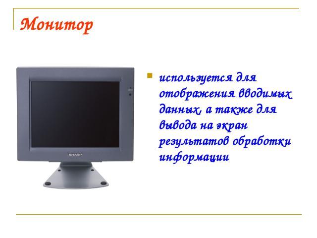 Монитор используется для отображения вводимых данных, а также для вывода на экран результатов обработки информации