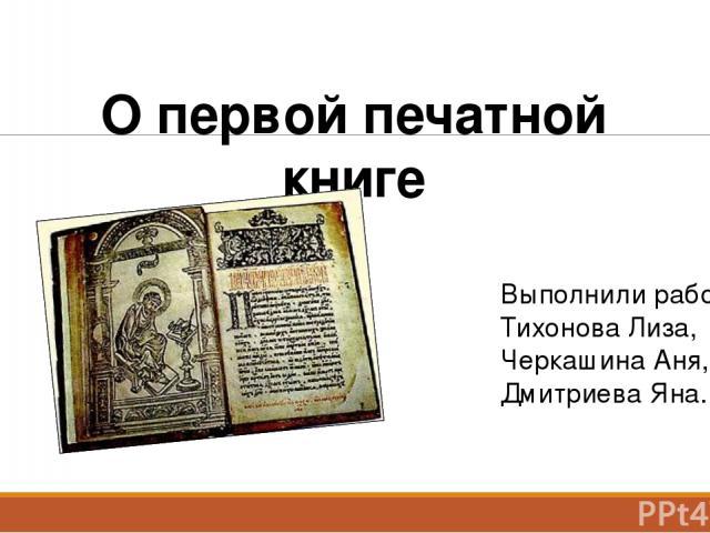 О первой печатной книге Выполнили работу: Тихонова Лиза, Черкашина Аня, Дмитриева Яна.